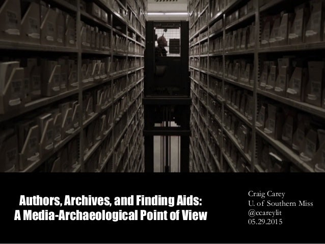 Authors, Archives, and Finding Aids: A Media-Archaeological Point of View Craig Carey U. of Southern Miss @ccareylit 05.29...