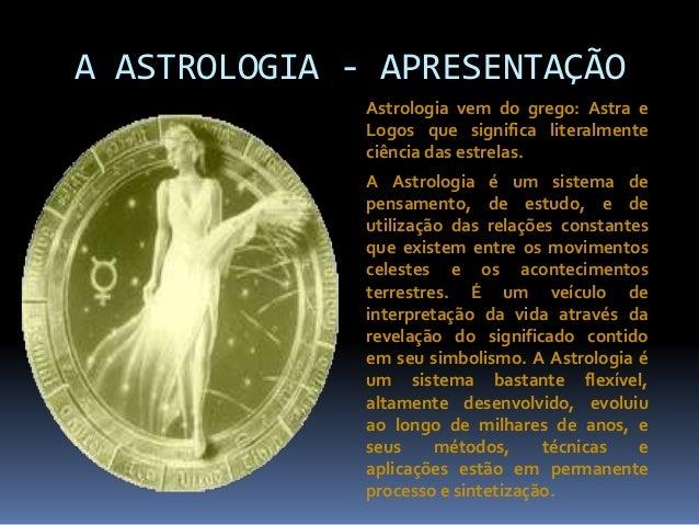 A ASTROLOGIA - APRESENTAÇÃO Astrologia vem do grego: Astra e Logos que significa literalmente ciência das estrelas. A Astr...