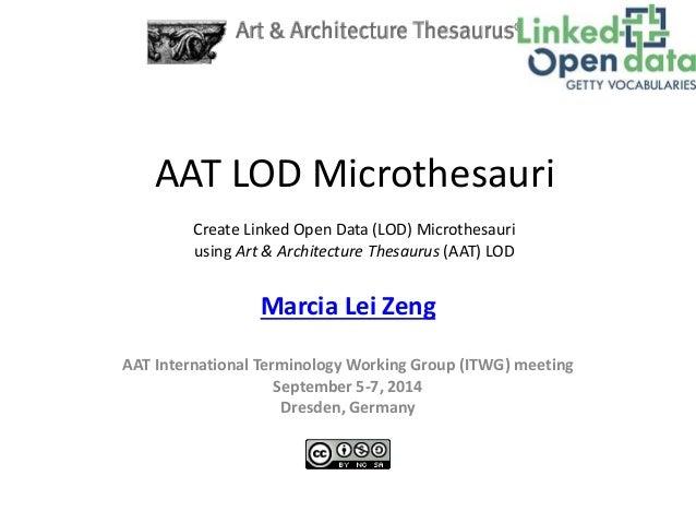 AAT LOD Microthesauri  Create Linked Open Data (LOD) Microthesauri  using Art & Architecture Thesaurus (AAT) LOD  Marcia L...