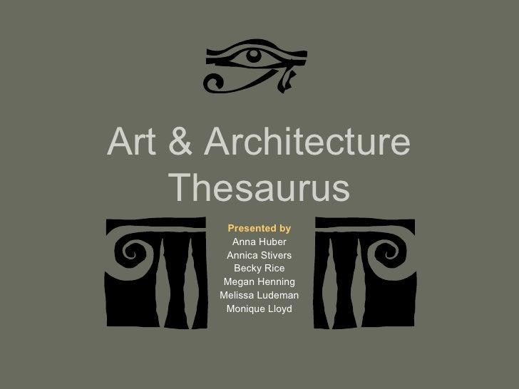 Art & Architecture Thesaurus Presented by Anna Huber Annica Stivers Becky Rice Megan Henning Melissa Ludeman Monique Lloyd