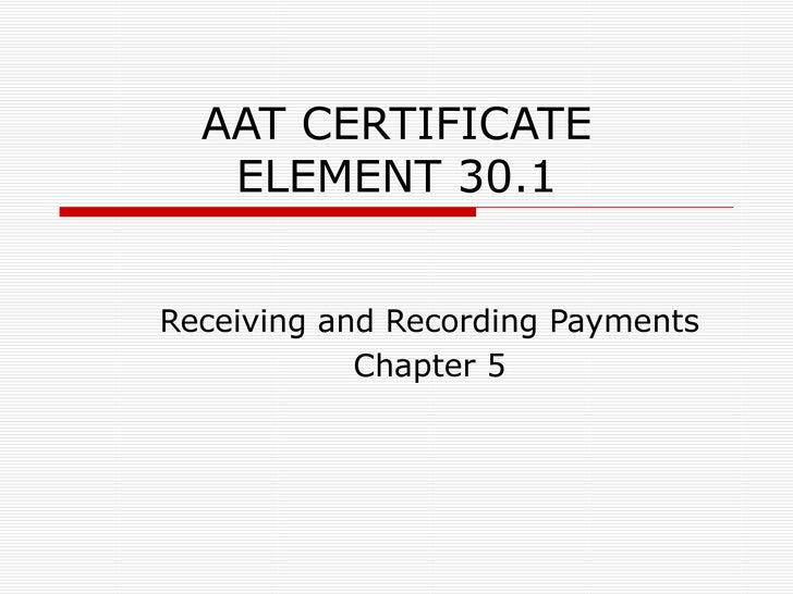 AAT CERTIFICATE ELEMENT 30.1 Receiving and Recording Payments Chapter 5