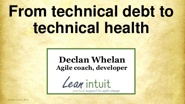From technical debt to technical health Copyright © 2016 Declan Whelan Declan Whelan Agile coach, developer