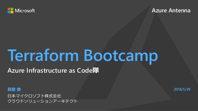 Azure Antenna Terraform Bootcamp 真壁 徹 日本マイクロソフト株式会社 クラウドソリューションアーキテクト 2018/5/29 Azure Infrastructure as Code隊