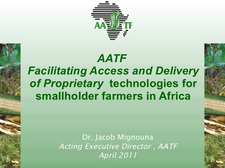 AATF  Facilitating Access and Delivery of Proprietary  technologies for smallholder farmers in Africa Dr. Jacob Mignouna A...
