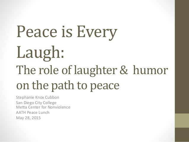 Peace is Every Laugh: The role of laughter & humor on the path to peace Stephanie Knox Cubbon San Diego City College Metta...