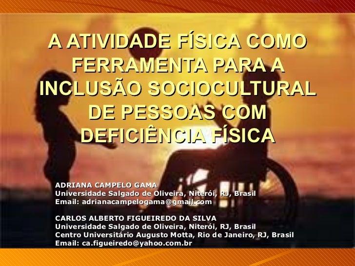 A ATIVIDADE FÍSICA COMO FERRAMENTA PARA A INCLUSÃO SOCIOCULTURAL DE PESSOAS COM DEFICIÊNCIA FÍSICA ADRIANA CAMPELO GAMA Un...