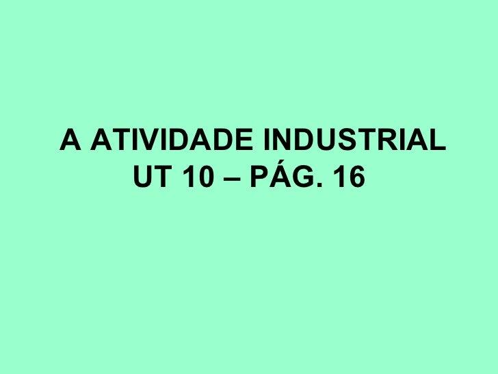 A ATIVIDADE INDUSTRIAL    UT 10 – PÁG. 16