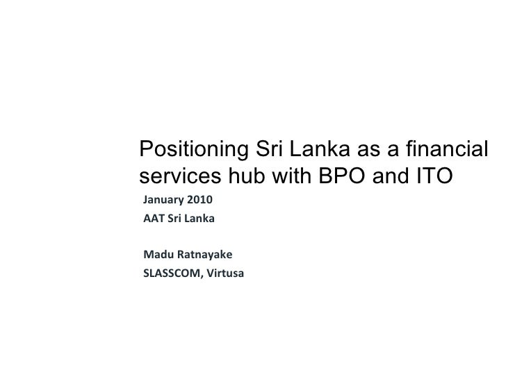 January 2010 AAT Sri Lanka Madu Ratnayake SLASSCOM, Virtusa Positioning Sri Lanka as a financial services hub with BPO and...