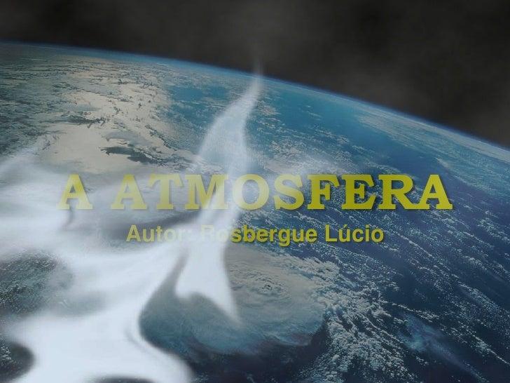 A ATMOSFERA<br />Autor: Rosbergue Lúcio<br />