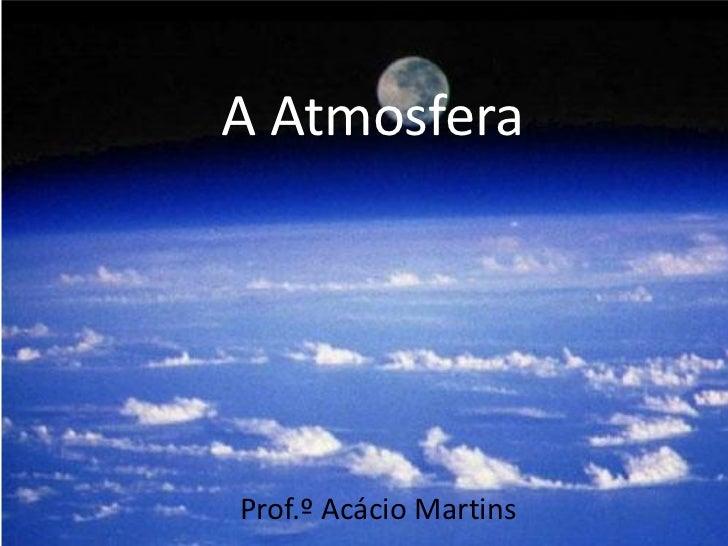 A AtmosferaProf.º Acácio Martins