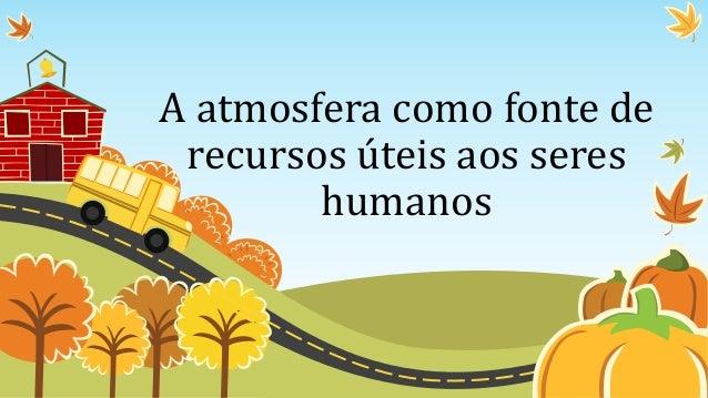 A atmosfera como fonte de recursos úteis aos seres humanos