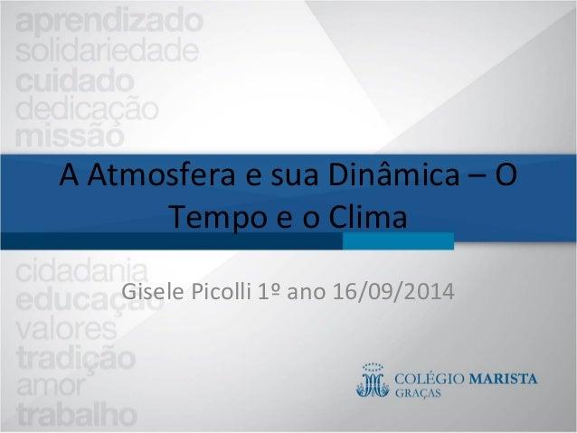 A Atmosfera e sua Dinâmica – O  Tempo e o Clima  Gisele Picolli 1º ano 16/09/2014