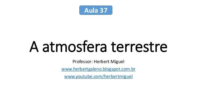 A atmosfera terrestre Professor: Herbert Miguel www.herbertgaleno.blogspot.com.br www.youtube.com/herbertmiguel Aula 37