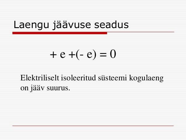 Laengu jäävuse seadus  + e +(- e) = 0 Elektriliselt isoleeritud süsteemi kogulaeng on jääv suurus.
