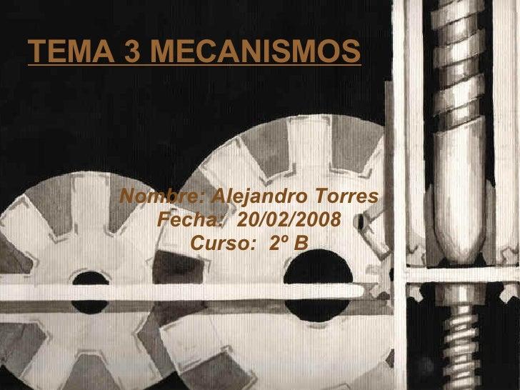 TEMA 3 MECANISMOS <ul><ul><li>Nombre: Alejandro Torres </li></ul></ul><ul><ul><li>Fecha:  20/02/2008 </li></ul></ul><ul><u...