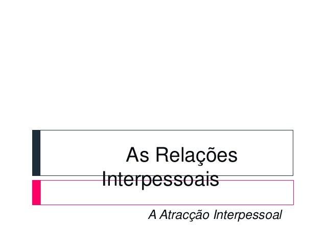 As Relações Interpessoais A Atracção Interpessoal