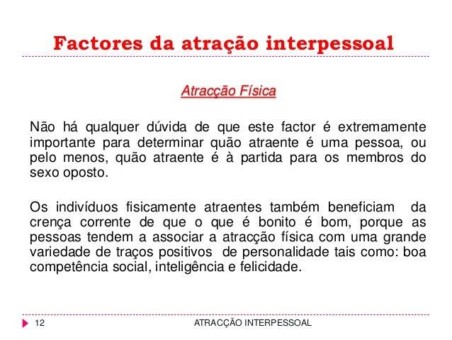 Factores da atração interpessoal Atracção Física Não há qualquer dúvida de que este factor é extremamente importante para ...