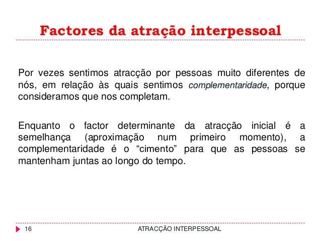 Factores da atração interpessoal 16 ATRACÇÃO INTERPESSOAL Por vezes sentimos atracção por pessoas muito diferentes de nós,...