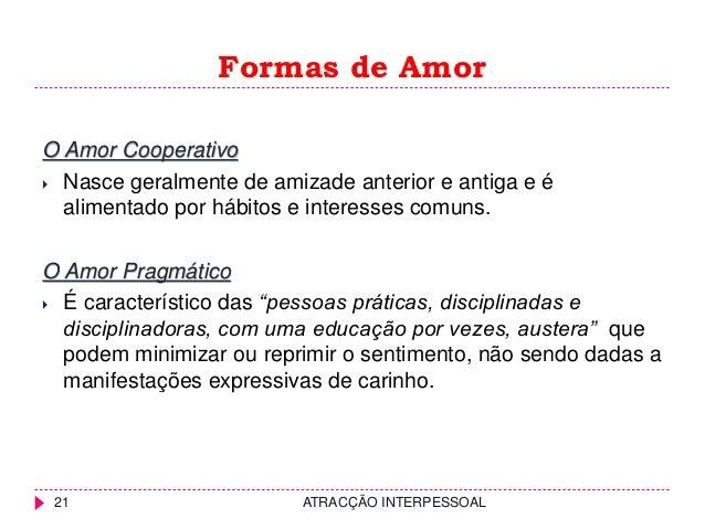 Formas de Amor ATRACÇÃO INTERPESSOAL21 O Amor Cooperativo  Nasce geralmente de amizade anterior e antiga e é alimentado p...