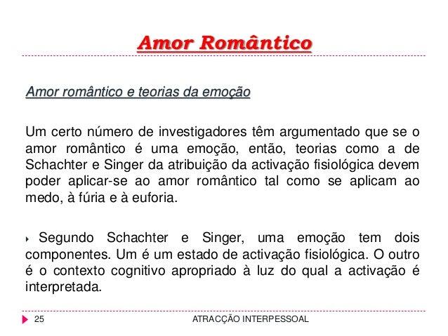 Amor Romântico ATRACÇÃO INTERPESSOAL25 Amor romântico e teorias da emoção Um certo número de investigadores têm argumentad...