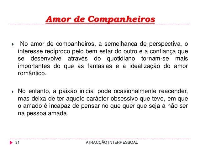 Amor de Companheiros ATRACÇÃO INTERPESSOAL31  No amor de companheiros, a semelhança de perspectiva, o interesse recíproco...