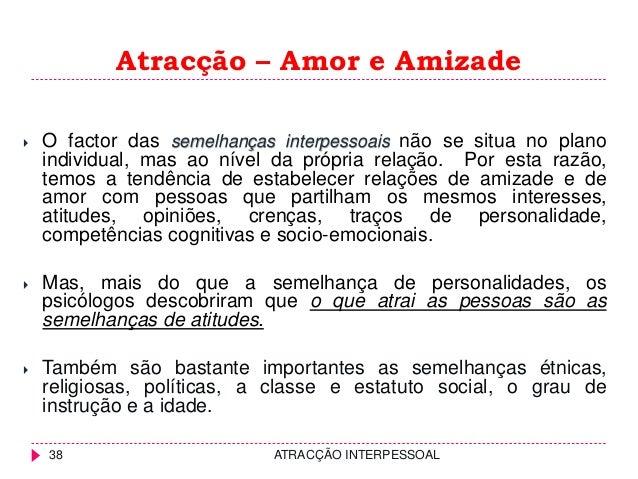 Atracção – Amor e Amizade  O factor das semelhanças interpessoais não se situa no plano individual, mas ao nível da própr...