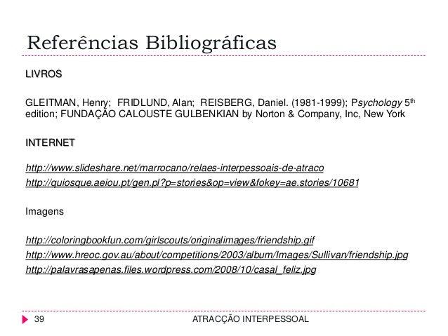 Referências Bibliográficas ATRACÇÃO INTERPESSOAL39 LIVROS GLEITMAN, Henry; FRIDLUND, Alan; REISBERG, Daniel. (1981-1999); ...