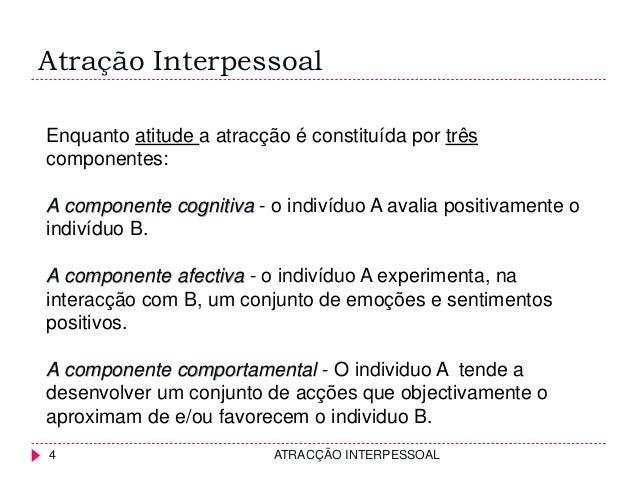 Atração Interpessoal Enquanto atitude a atracção é constituída por três componentes: A componente cognitiva - o indivíduo ...
