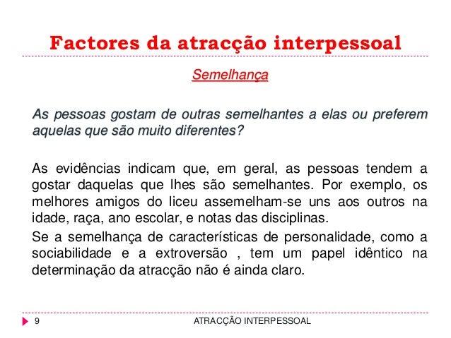 Factores da atracção interpessoal Semelhança As pessoas gostam de outras semelhantes a elas ou preferem aquelas que são mu...