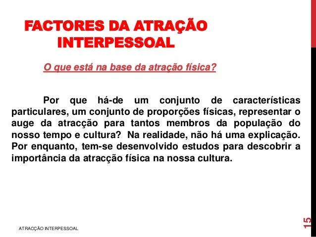 FACTORES DA ATRAÇÃO INTERPESSOAL O que está na base da atração física? Por que há-de um conjunto de características partic...