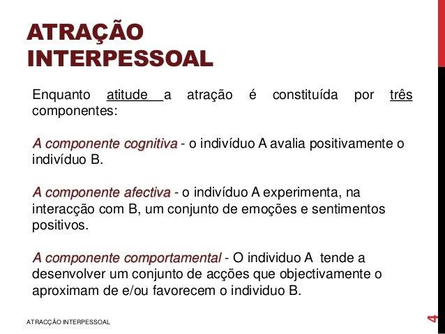 ATRAÇÃO INTERPESSOAL ATRACÇÃO INTERPESSOAL 4 Enquanto atitude a atração é constituída por três componentes: A componente c...