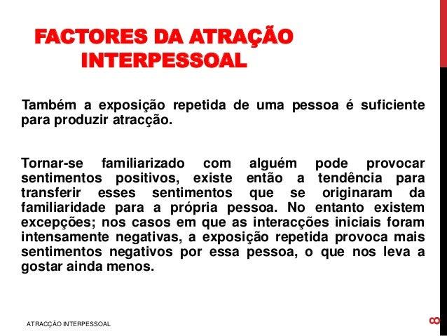 FACTORES DA ATRAÇÃO INTERPESSOAL Também a exposição repetida de uma pessoa é suficiente para produzir atracção. Tornar-se ...