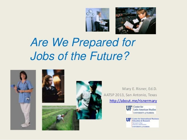 Mary E. Risner, Ed.D. AATSP 2013, San Antonio, Texas http://about.me/risnermary Are We Prepared for Jobs of the Future?