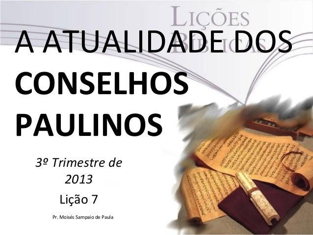 A ATUALIDADE DOS CONSELHOS PAULINOS 3º Trimestre de 2013 Lição 7 Pr. Moisés Sampaio de Paula