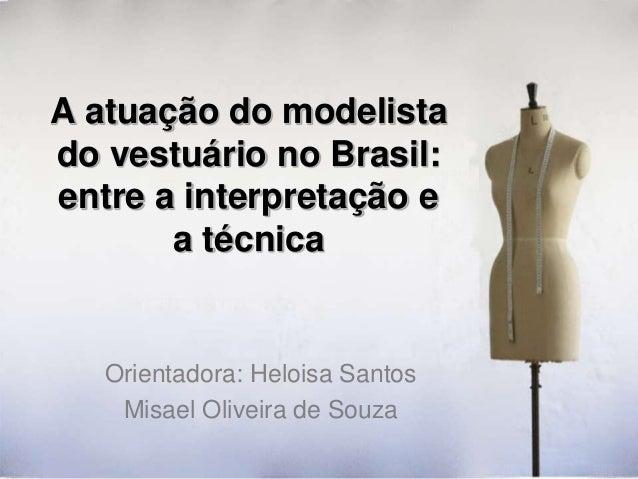 A atuação do modelista do vestuário no Brasil: entre a interpretação e a técnica  Orientadora: Heloisa Santos Misael Olive...