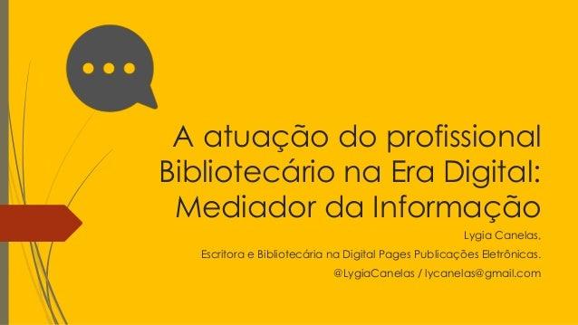 A atuação do profissional  Bibliotecário na Era Digital:  Mediador da Informação  Lygia Canelas,  Escritora e Bibliotecári...