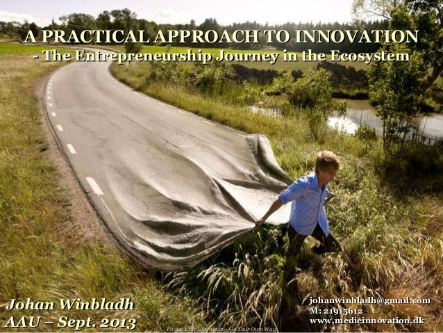 A PRACTICAL APPROACH TO INNOVATION - The Entrepreneurship Journey in the Ecosystem Johan Winbladh AAU – Sept. 2013 johanwi...