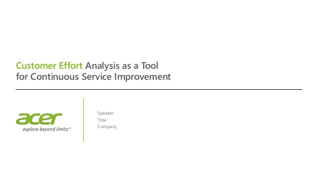 Customer Effort Analysis as a Tool for Continuous Service Improvement Speaker Title Company