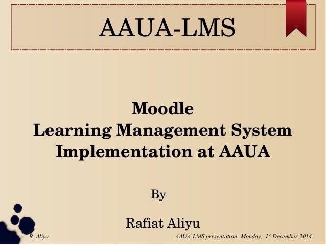 AAUALMS Moodle LearningManagementSystem ImplementationatAAUA RafiatAliyu By AAUA-LMS presentation- Monday, 1st Decem...