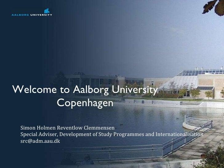 Welcome to Aalborg University Copenhagen Simon Holmen Reventlow Clemmensen Special Adviser, Development of Study Programme...