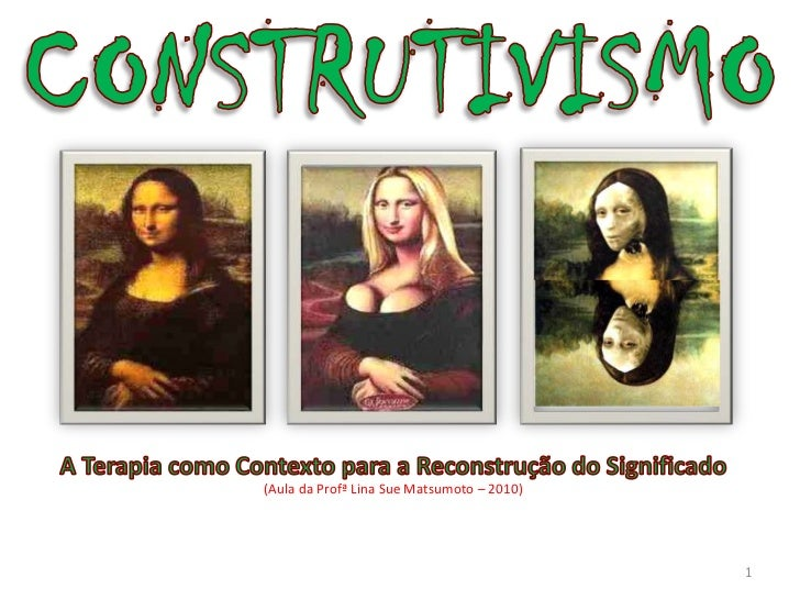 CONSTRUTIVISMO<br />1<br />A Terapia como Contexto para a Reconstrução do Significado<br />(Aula da Profª Lina Sue Matsumo...