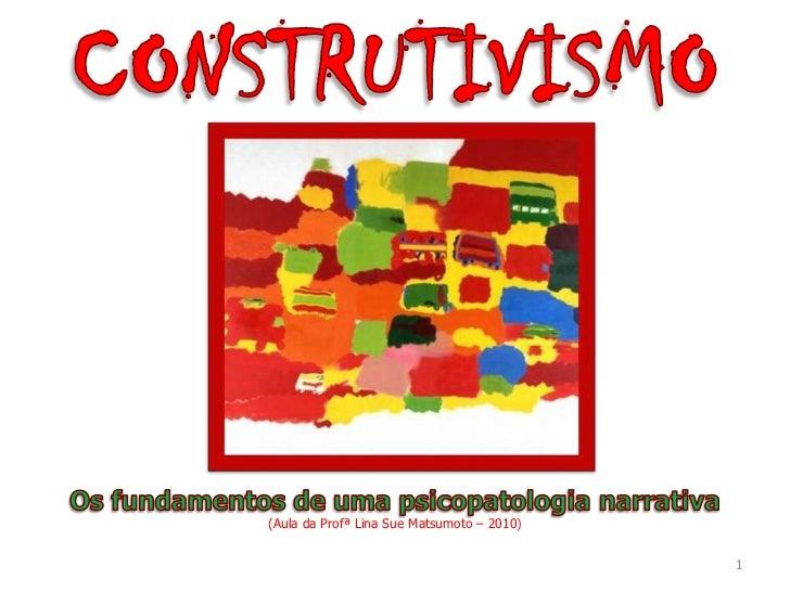 CONSTRUTIVISMO<br />1<br />Os fundamentos de uma psicopatologia narrativa<br />(Aula da Profª Lina Sue Matsumoto – 2010)<b...