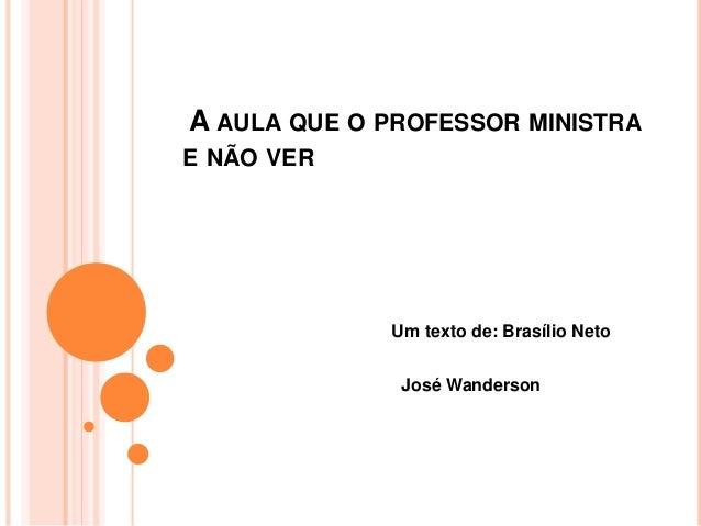 A AULA QUE O PROFESSOR MINISTRA  E NÃO VER  Um texto de: Brasílio Neto  José Wanderson