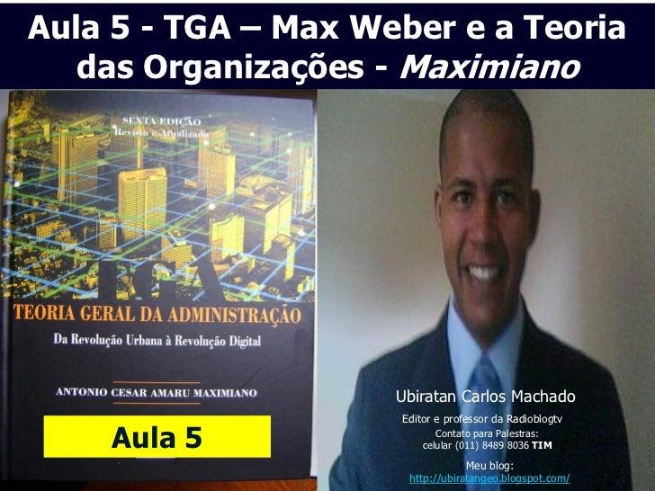 Aula 5 - TGA – Max Weber e a Teoria   das Organizações - Maximiano                     Ubiratan Carlos Machado            ...