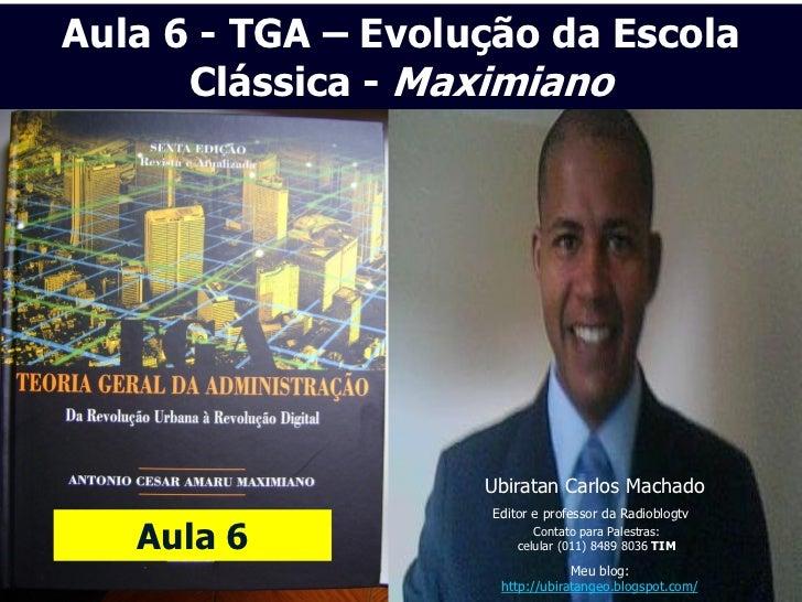 Aula 6 - TGA – Evolução da Escola      Clássica - Maximiano                    Ubiratan Carlos Machado                    ...