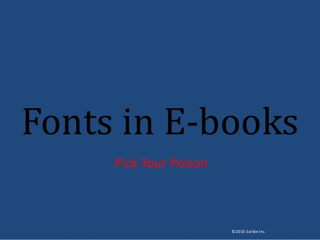 Fonts in E-books Pick Your Poison ©2015 Scribe Inc.