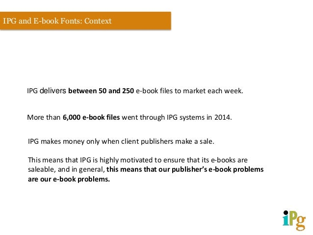 IPG delivers between 50 and 250 e-book files to market each week. IPG and E-book Fonts: Context More than 6,000 e-book fil...