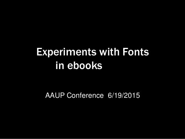 Experiments with Fonts in ebooks AAUP Conference 6/19/2015