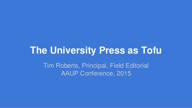 The University Press as Tofu Tim Roberts, Principal, Field Editorial AAUP Conference, 2015