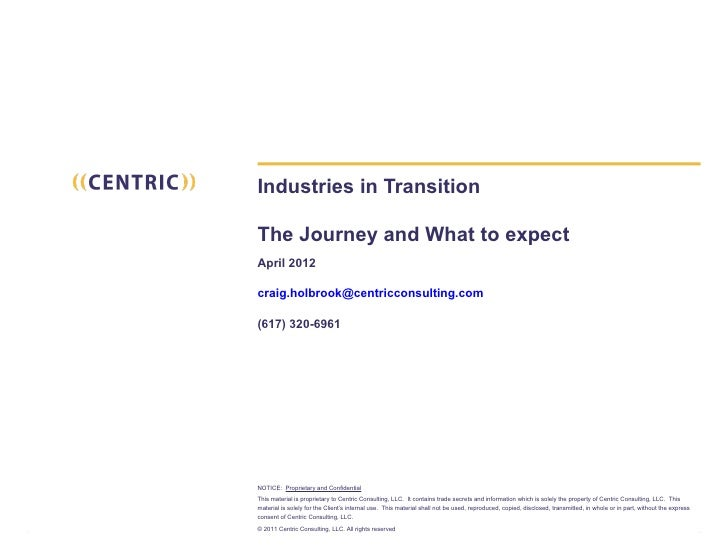 Industries in TransitionThe Journey and What to expectApril 2012craig.holbrook@centricconsulting.com(617) 320-6961NOTICE: ...